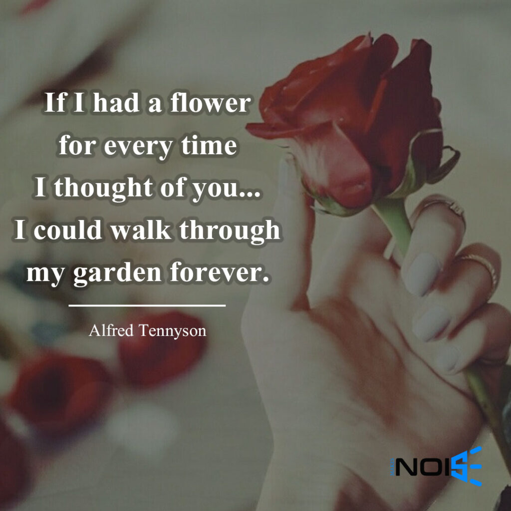 If I had a flower for every time I thought of you...I could walk through my garden forever. ― Alfred Tennyson
