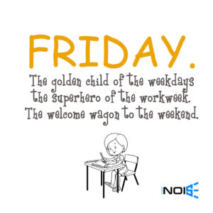 Friday. The golden child of the weekdays the superhero of the workweek. the welcome wagon to the weekend.