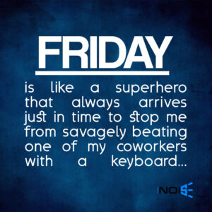 Friday is like a superhero that always arrives just in time to stop me from savagely beating one of my coworkers with a keyboard 🙂