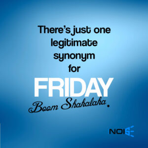 There's just one legitimate synonym for Friday. Boom Shakalaka.