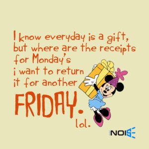 I know everyday is a gift, but where are the receipts for Monday's i want to return it for another Friday.. lol.