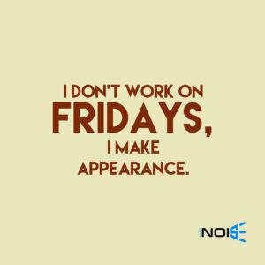 I don't work on Fridays, I make appearance.