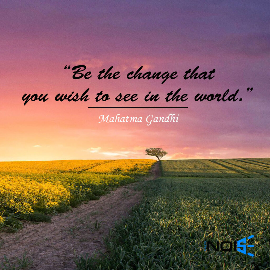 """Be the change that you wish to see in the world."" ― Mahatma Gandhi"