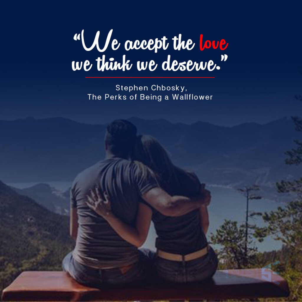 """""""We accept the love we think we deserve."""" ― Stephen Chbosky, The Perks of Being a Wallflower"""