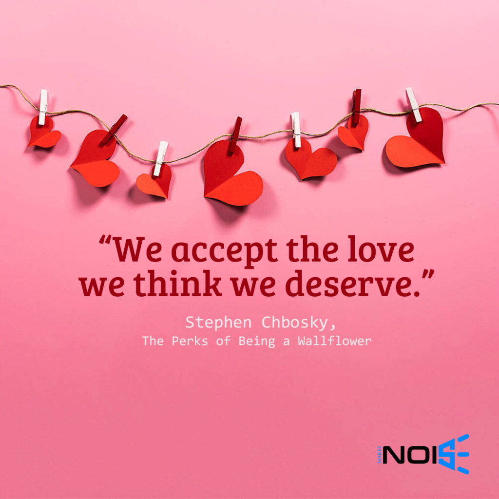 "We accept the love we think we deserve."" ― Stephen Chbosky, The Perks of Being a Wallflower"