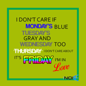 I don't care if Monday's blue Tuesday's gray and Wednesday too Thursday i don't care about its Friday i'm in love