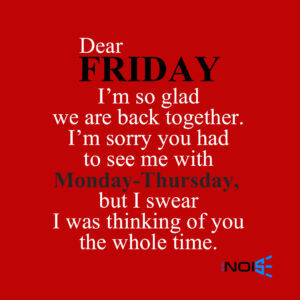 Dear Friday, I'm so Glad we are back together. I'm sorry you had to see me with Monday-Thursday, But I swear I was thinking of you the whole time.