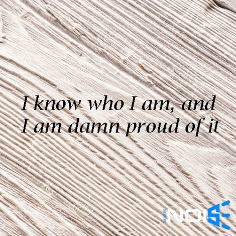 I know who I am and I am damn proud of it
